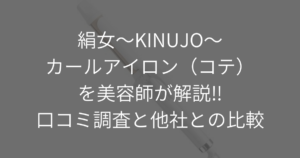 絹女~KINUJO~カールアイロン(コテ)を美容師が解説!!口コミ調査と他社との比較