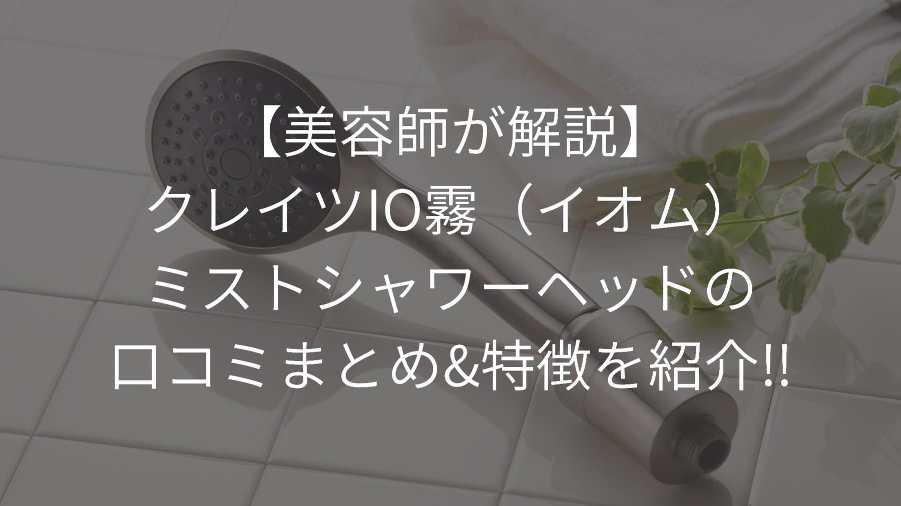 「【美容師が解説】IO霧(イオム)ミストシャワーヘッドの口コミまとめ&特徴紹介」のアイキャッチ画像